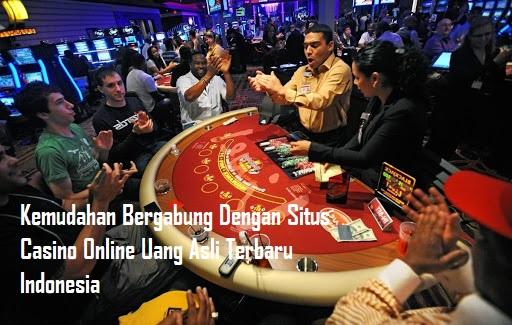 Kemudahan Bergabung Dengan Situs Casino Online Uang Asli Terbaru Indonesia